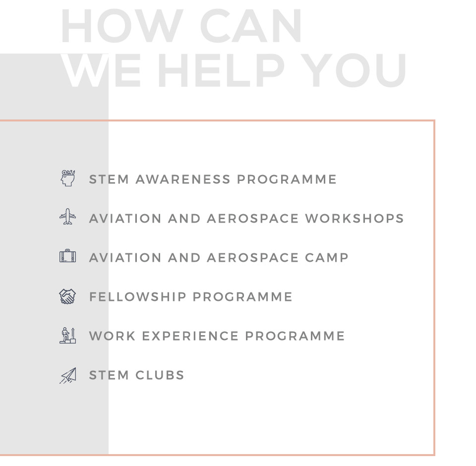 STEM awareness programme |   Aviation and Aerospace workshops | Aviation and Aerospace Camp |   Fellowship Programme |   Work experience Programme |   STEM clubs